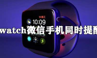 iwatch微信手机同时提醒 iwatch微信显示运动